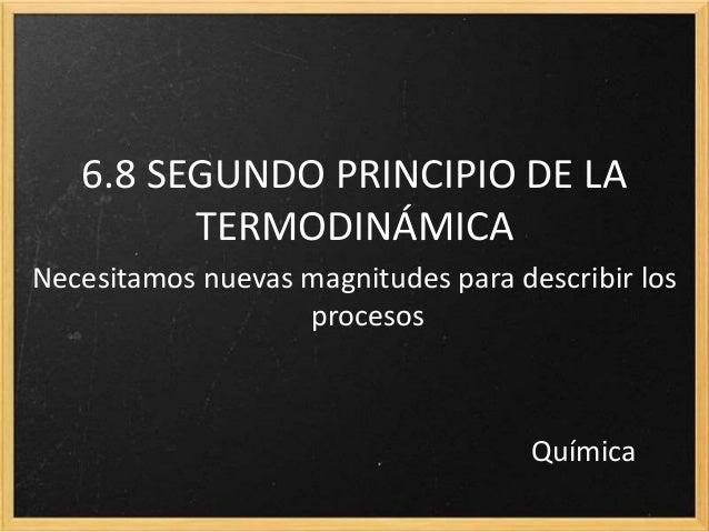 6.8 SEGUNDO PRINCIPIO DE LA TERMODINÁMICA Necesitamos nuevas magnitudes para describir los procesos Química