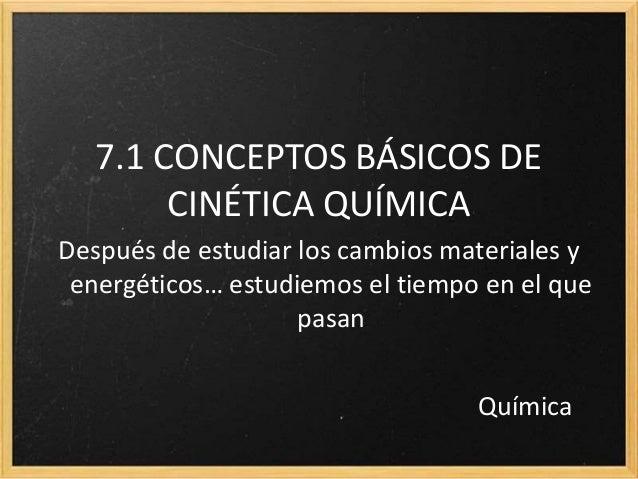 7.1 CONCEPTOS BÁSICOS DE  CINÉTICA QUÍMICA  Después de estudiar los cambios materiales y  energéticos… estudiemos el tiemp...