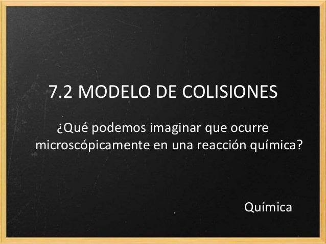 7.2 MODELO DE COLISIONES  ¿Qué podemos imaginar que ocurre  microscópicamente en una reacción química?  Química