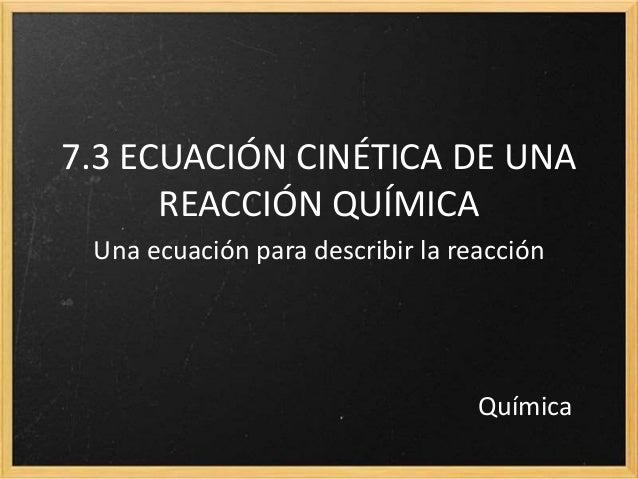 7.3 ECUACIÓN CINÉTICA DE UNA  REACCIÓN QUÍMICA  Una ecuación para describir la reacción  Química