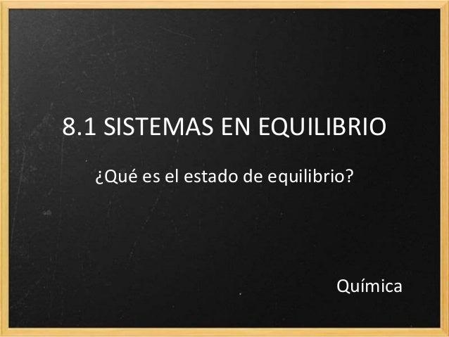 8.1 SISTEMAS EN EQUILIBRIO ¿Qué es el estado de equilibrio? Química