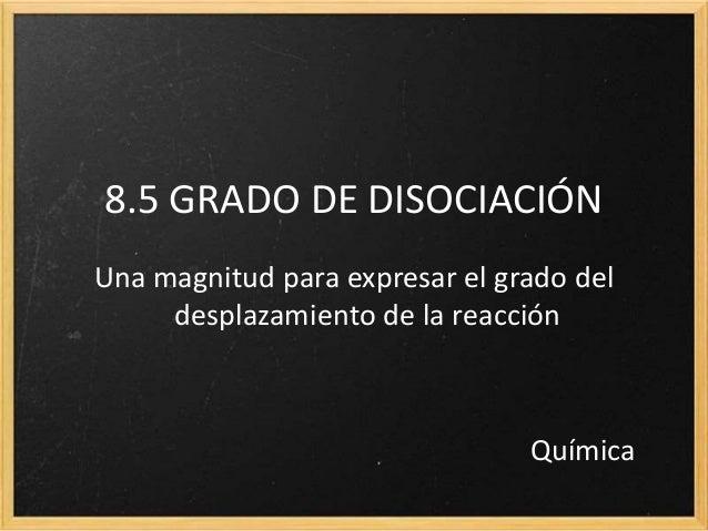 8.5 GRADO DE DISOCIACIÓN Una magnitud para expresar el grado del desplazamiento de la reacción Química