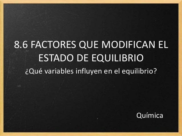 8.6 FACTORES QUE MODIFICAN EL ESTADO DE EQUILIBRIO ¿Qué variables influyen en el equilibrio? Química