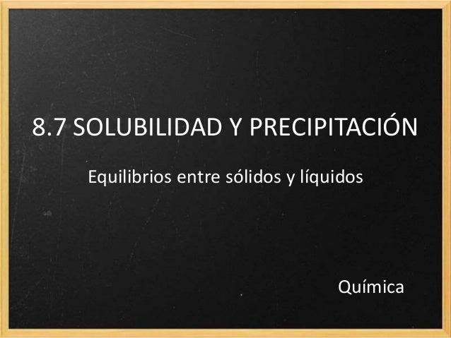 8.7 SOLUBILIDAD Y PRECIPITACIÓN Equilibrios entre sólidos y líquidos Química