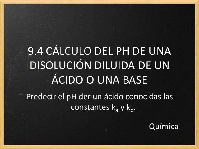 9.4 CÁLCULO DEL PH DE UNA DISOLUCIÓN DILUIDA DE UN ÁCIDO O UNA BASE Predecir el pH der un ácido conocidas las constantes k...