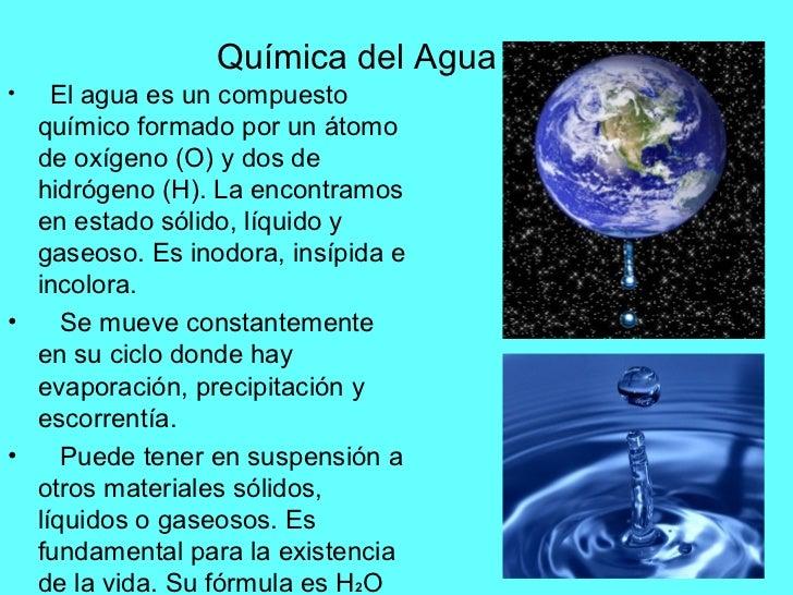 Química del Agua•   El agua es un compuesto  químico formado por un átomo  de oxígeno (O) y dos de  hidrógeno (H). La enco...