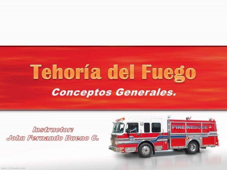 Tehoría del Fuego<br />Conceptos Generales.<br />Instructor:<br />John Fernando Bueno C.<br />