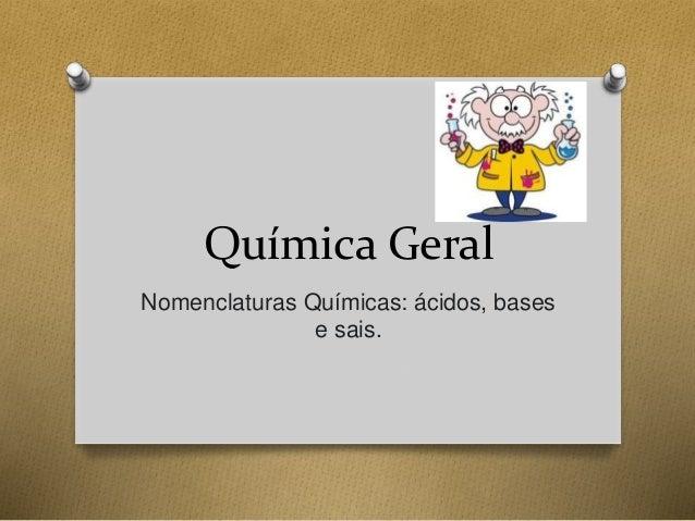 Química Geral  Nomenclaturas Químicas: ácidos, bases  e sais.