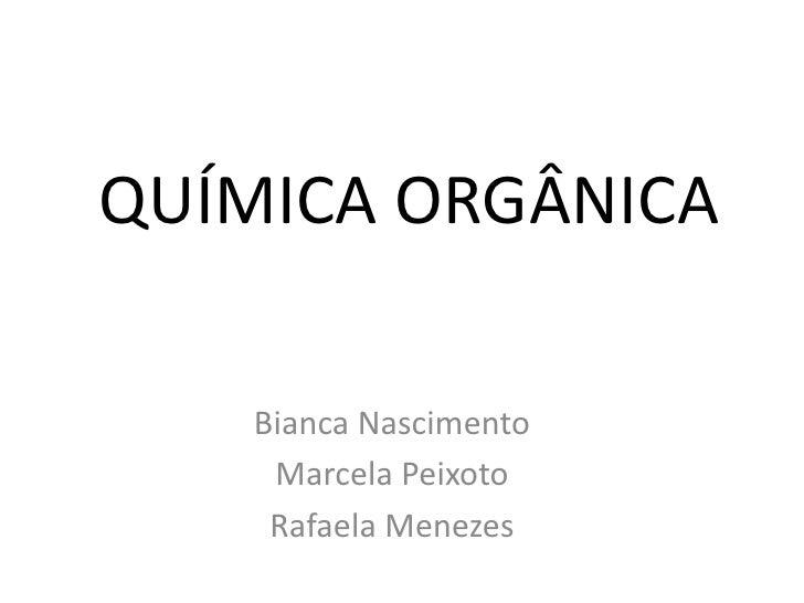 QUÍMICA ORGÂNICA   Bianca Nascimento    Marcela Peixoto    Rafaela Menezes