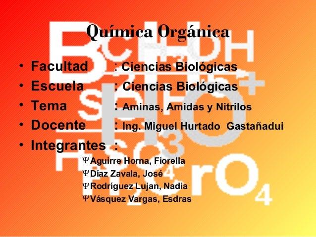 Química Orgánica • • • • •  Facultad Escuela Tema Docente Integrantes  : Ciencias Biológicas : Ciencias Biológicas : Amina...