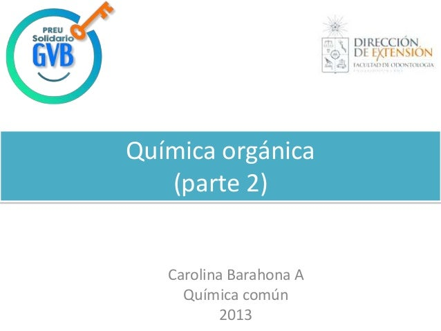 Química orgánica (parte 2) Carolina Barahona A Química común 2013
