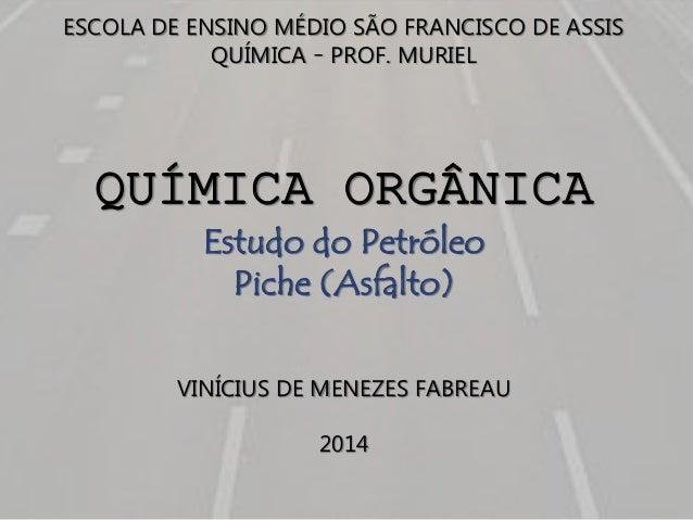 ESCOLA DE ENSINO MÉDIO SÃO FRANCISCO DE ASSIS QUÍMICA – PROF. MURIEL QUÍMICA ORGÂNICA Estudo do Petróleo Piche (Asfalto) V...