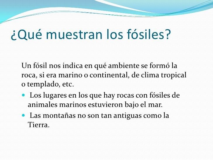 ¿Qué muestran los fósiles? Un fósil nos indica en qué ambiente se formó la roca, si era marino o continental, de clima tro...