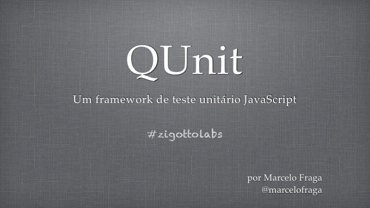 QUnitUm framework de teste unitário JavaScript             #zigottolabs                               por Marcelo Fraga   ...