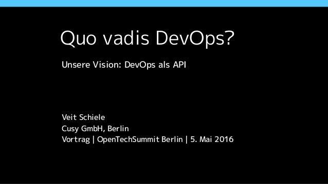 Quo vadis DevOps? Unsere Vision: DevOps als API Veit Schiele Cusy GmbH, Berlin Vortrag | OpenTechSummit Berlin | 5. Mai 20...
