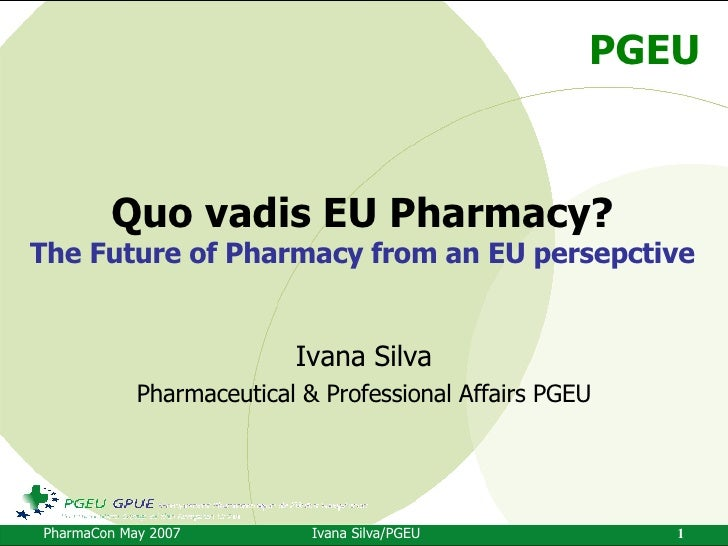 Quo vadis EU Pharmacy? The Future of Pharmacy from an EU persepctive Ivana Silva Pharmaceutical & Professional Affairs PGEU