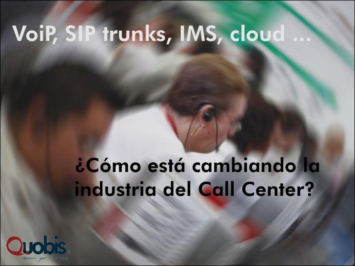 VoiP SIP trunks, IMS, cloud ...    ,      ¿Cómo está cambiando la      industria del Call Center?