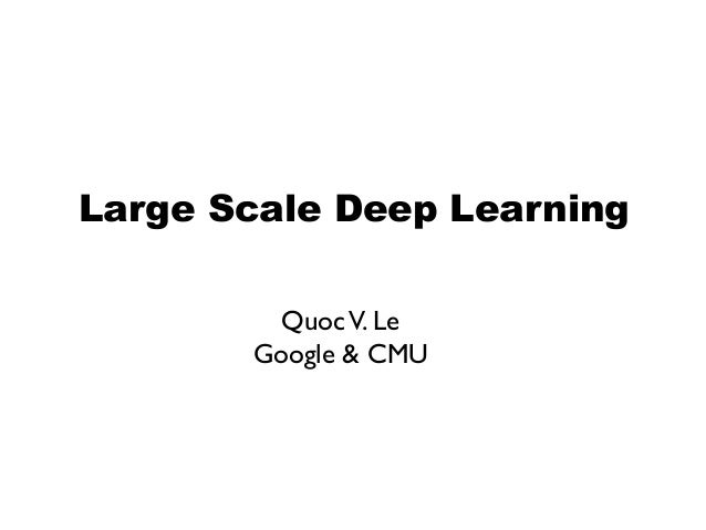 Large Scale Deep Learning Quoc V. Le	  Google & CMU