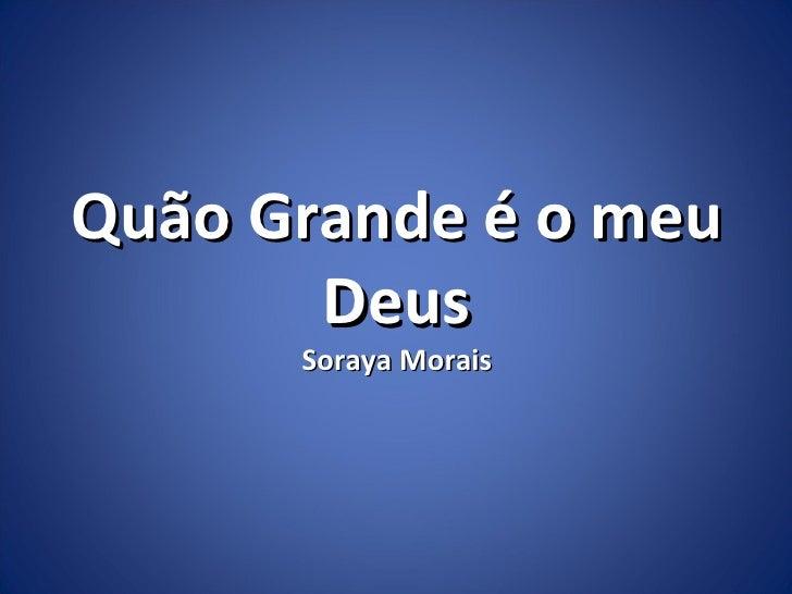 Quão Grande é o meu       Deus      Soraya Morais