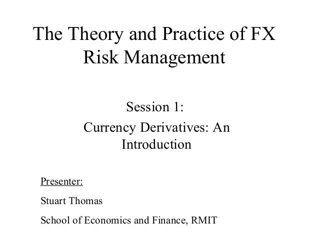 The Theory and Practice of FX Risk Management Session 1: Currency Derivatives: An Introduction Presenter: Stuart Thomas Sc...
