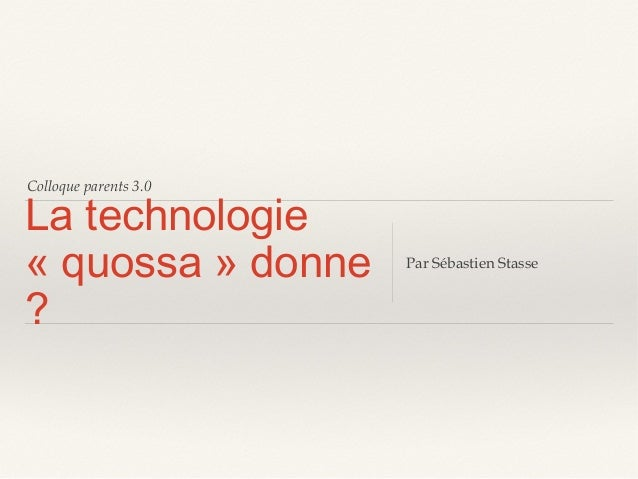 Colloque parents 3.0  La technologie « quossa » donne ?  Par Sébastien Stasse