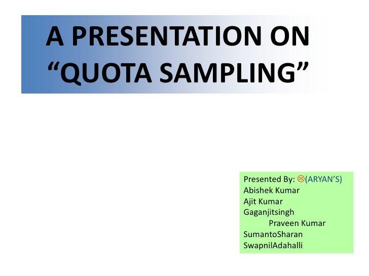"A PRESENTATION ON ""QUOTA SAMPLING""<br />Presented By: (ARYAN'S)<br />Abishek Kumar            <br />Ajit Kumar<br />Gagan..."