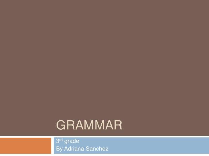Grammar<br />3rd grade<br />By Adriana Sanchez<br />