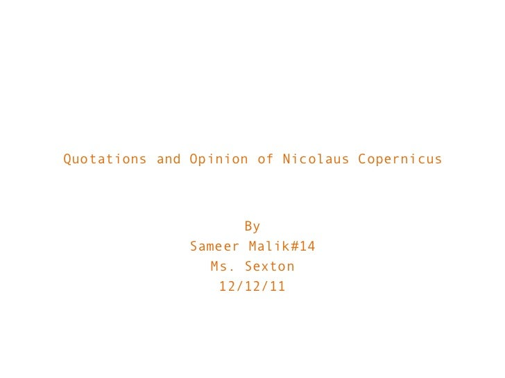 Quotations and Opinion of Nicolaus Copernicus                    By              Sameer Malik#14                Ms. Sexton...