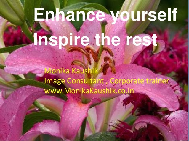 Enhance yourself Inspire the rest Monika Kaushik Image Consultant , Corporate trainer www.MonikaKaushik.co.in