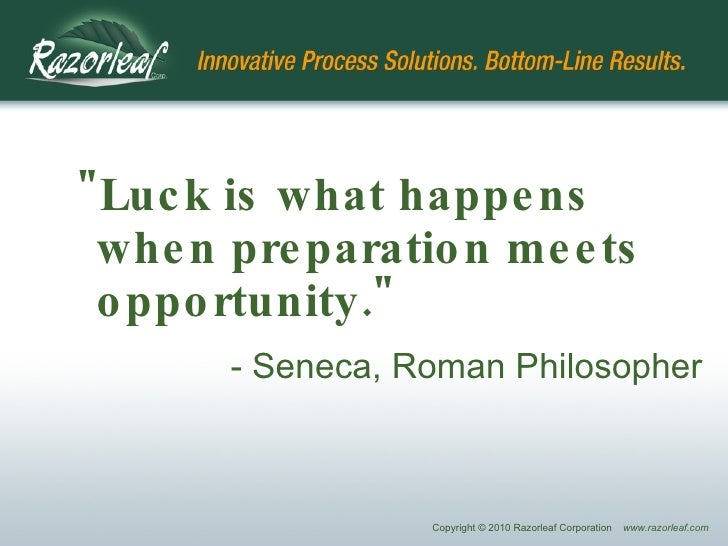 "<ul><ul><li>""Luck is what happens when preparation meets opportunity.""   </li></ul></ul><ul><ul><li>- Seneca, Ro..."