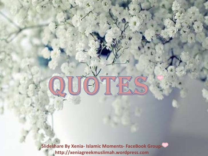 Quotes<br />Slideshare By Xenia- Islamic Moments- FaceBook Group- http://xeniagreekmuslimah.wordpress.com<br />