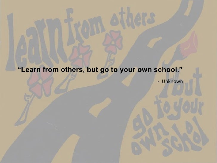"""Learn from others, but go to your own school.""<br />-  Unknown<br />"