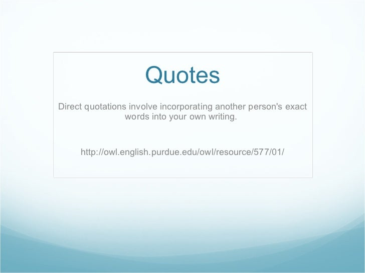 Quotes Direct quotations involve incorporating another person's exact words into your own writing.  http://owl.english.pur...