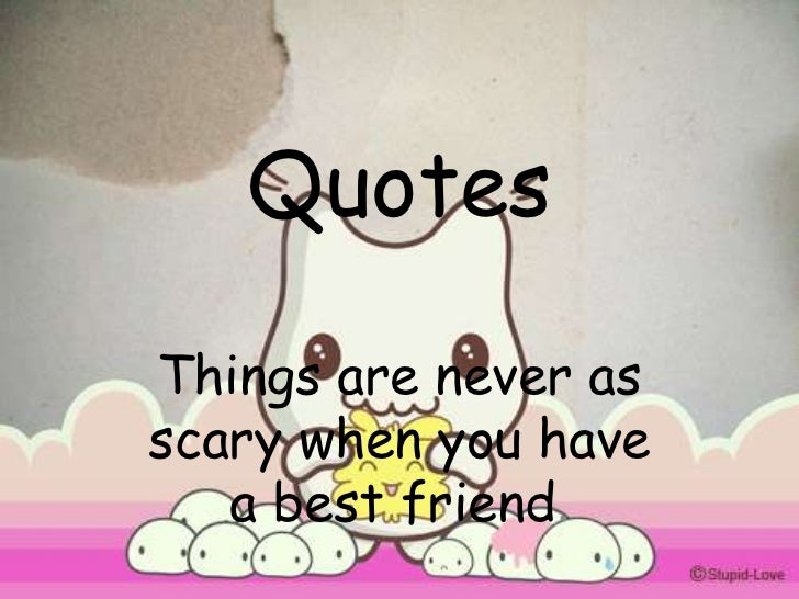 QuotesThings are never asscary when you have   a best friend.