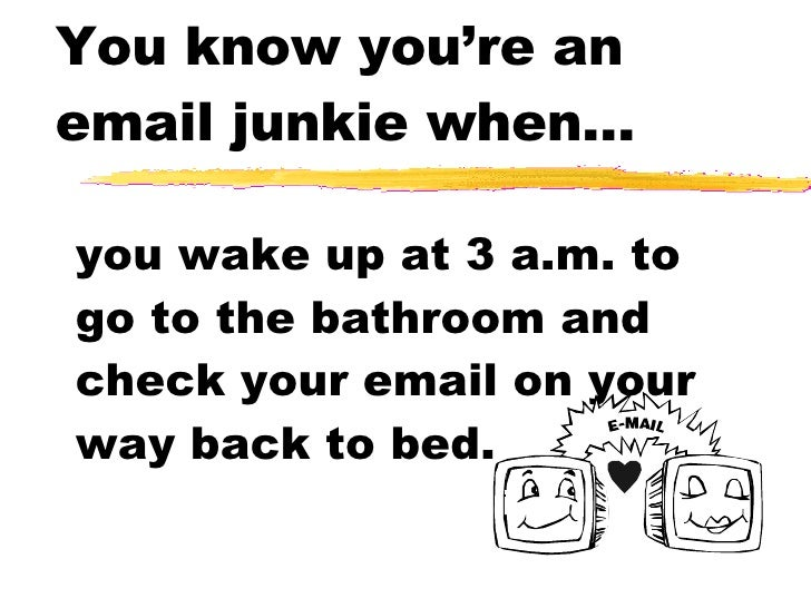 You know you're an email junkie when... you wake up at 3 a.m. to go to the bathroom and check your email on your way back ...