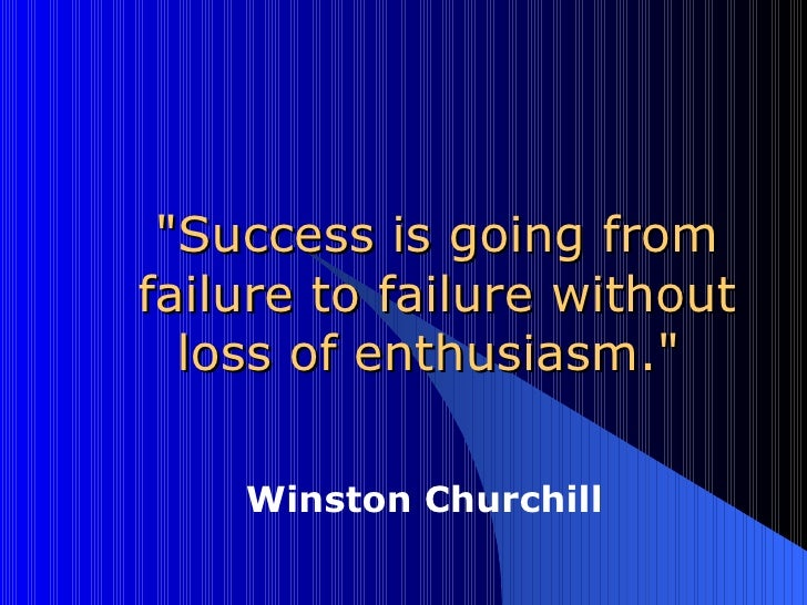 """""""Success is going from failure to failure without loss of enthusiasm.""""  Winston Churchill"""