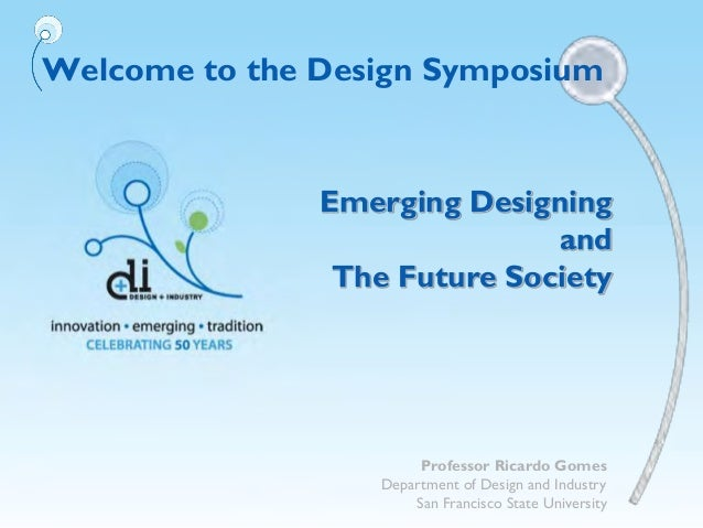 Welcome to the Design SymposiumEmerging DesigningandThe Future SocietyProfessor Ricardo GomesDepartment of Design and Indu...