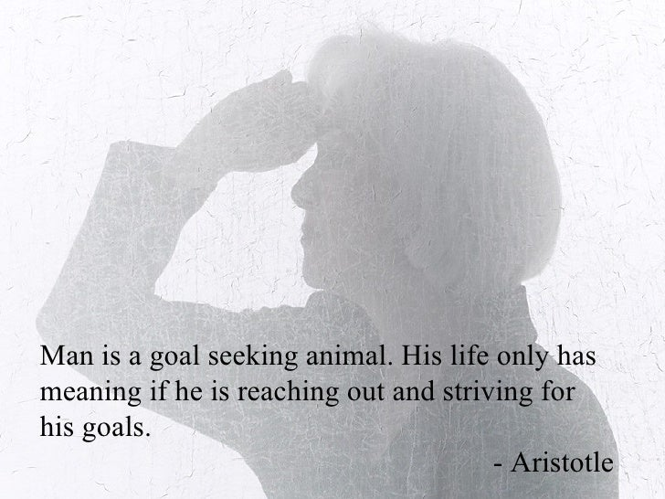 Man is a goal seeking animal. His life only has meaning if he is reaching out and striving for his goals.  - Aristotle