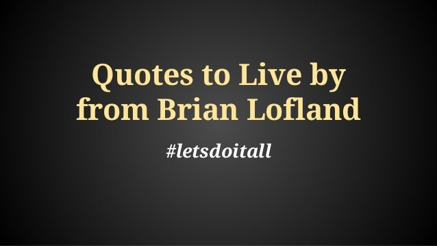 Quotes to Live by from Brian Lofland #letsdoitall