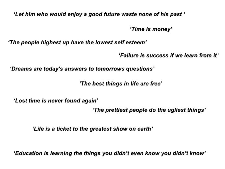 ' Let him who would enjoy a good future waste none of his past ' ' The best things in life are free' ' Time is money' ' Lo...
