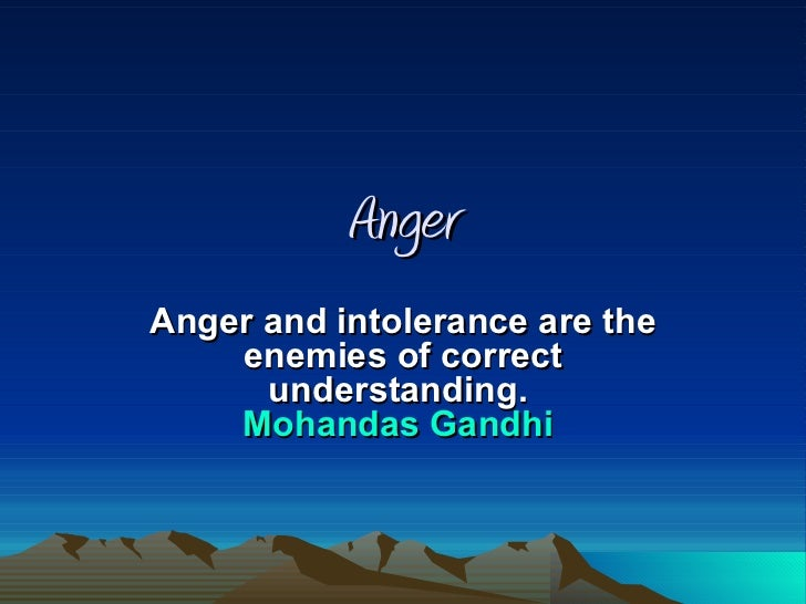 Anger Anger and intolerance are the enemies of correct understanding.  Mohandas Gandhi