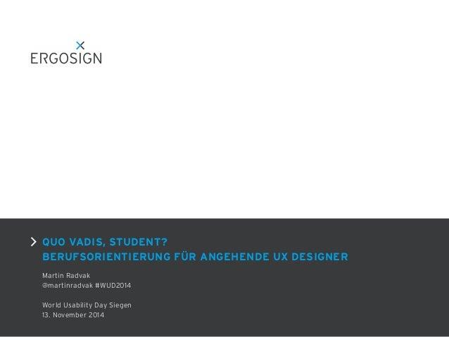 QUO VADIS, STUDENT? BERUFSORIENTIERUNG FÜR ANGEHENDE UX DESIGNER Martin Radvak @martinradvak #WUD2014 ! World Usability Da...