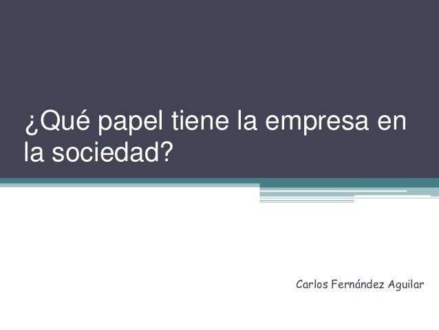 ¿Qué papel tiene la empresa en  la sociedad?  Carlos Fernández Aguilar