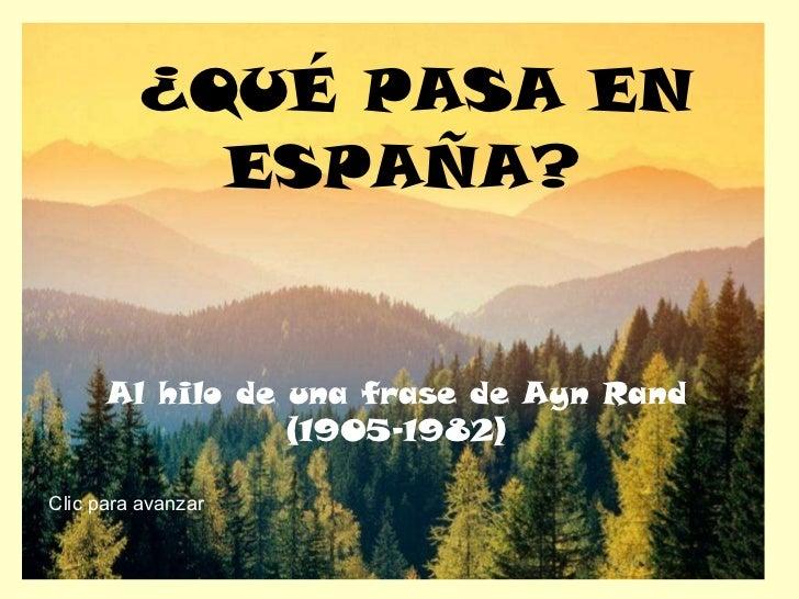¿QUÉ PASA EN ESPAÑA? Al hilo de una frase de Ayn Rand (1905-1982) Clic para avanzar