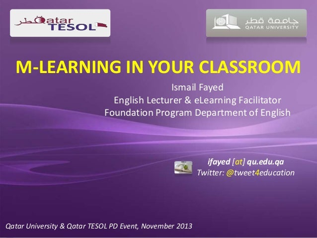 M-LEARNING IN YOUR CLASSROOM Ismail Fayed English Lecturer & eLearning Facilitator Foundation Program Department of Englis...