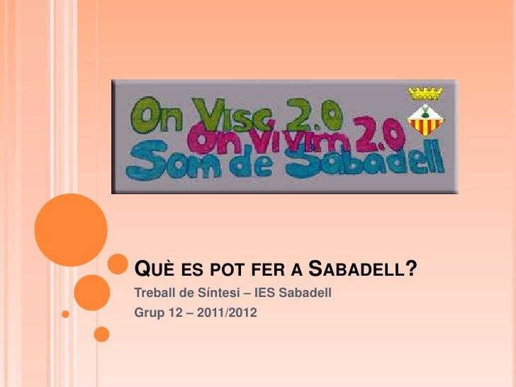 QUÈ ES POT FER A SABADELL?Treball de Síntesi – IES SabadellGrup 12 – 2011/2012