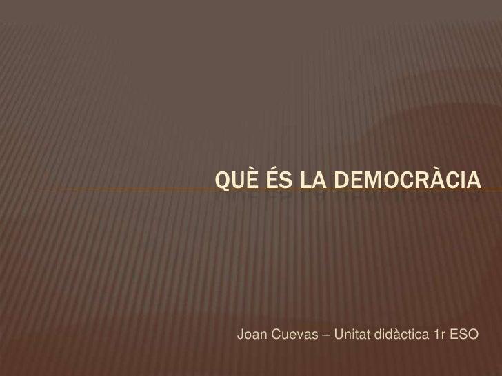 QUÈ ÉS LA DEMOCRÀCIA      Joan Cuevas – Unitat didàctica 1r ESO