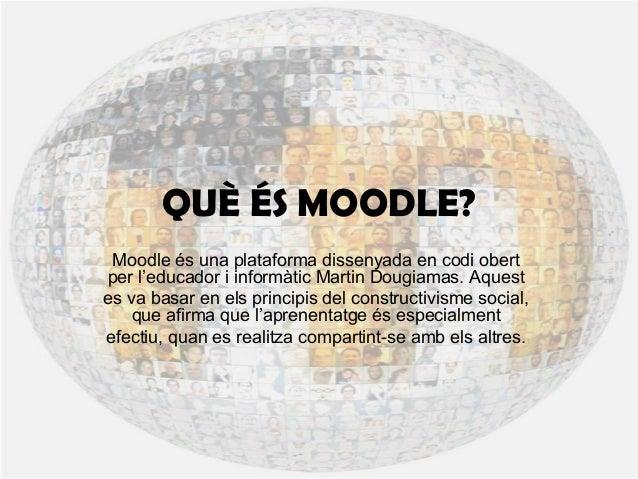 QUÈ ÉS MOODLE? Moodle és una plataforma dissenyada en codi obert per l'educador i informàtic Martin Dougiamas. Aquest es v...
