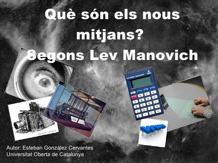 Què són els nous mitjans?  Segons Lev Manovich Autor: Esteban González Cervantes Universitat Oberta de Catalunya