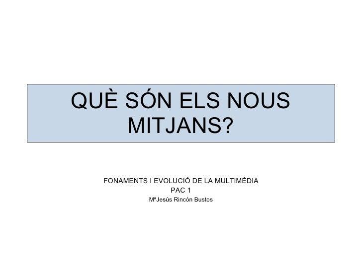 QUÈ SÓN ELS NOUS MITJANS? FONAMENTS I EVOLUCIÓ DE LA MULTIMÈDIA PAC 1 MªJesús Rincón Bustos